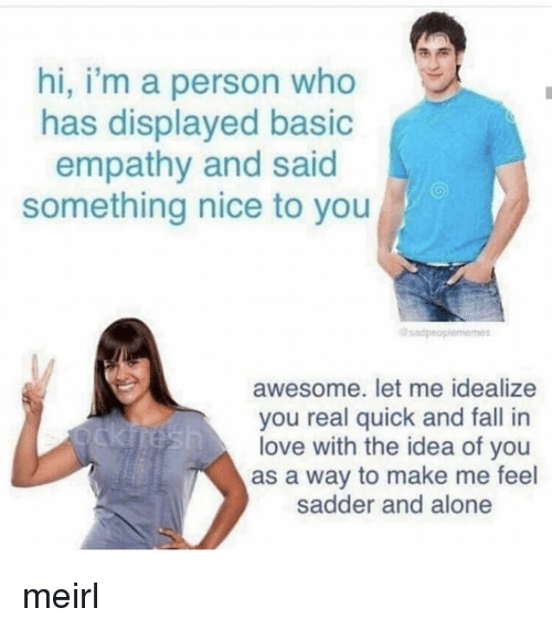Being Alone, Fall, and Love: hi, i'm a person who  has displayed basic  empathy and said  something nice to you  sadpeo  awesome. let me idealize  you real quick and fall in  love with the idea of you  as a way to make me feel  sadder and alone meirl