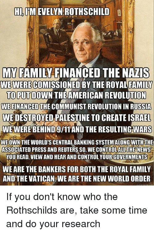 Finance, Memes, and Vatican: HI, IM EVELYN ROTHSCHILD  MY FAMILY FINANCED THE NAZIS  WE WERE CO  DYAL FAMILY  TO PUT DOWN THEAMERICAN REVOLUTION  WE FINANCED THE COMMUNIST REVOLUTION IN RUSSIA  WEDESTROYED PALESTINE TOCREATEISRAEL  WWE WERE BEHIND gl11 AND THE RESULTINGWARS  WE OWN THE WORLDTSCENTRALBANKINGSYSTEMALONG WITH THE  ASSOCIATED PRESS AND REUTERSSO, WE CONTROLALLTHE NEWS  YOU READ, VIEW AND HEAR AND CONTROL YOURGOVERNMENTS  WE ARE THE BANKERS FOR BOTH THE ROYALFAMILY  AND THE VATICAN WEARE THE NEW WORLDORDER If you don't know who the Rothschilds are, take some time and do your research