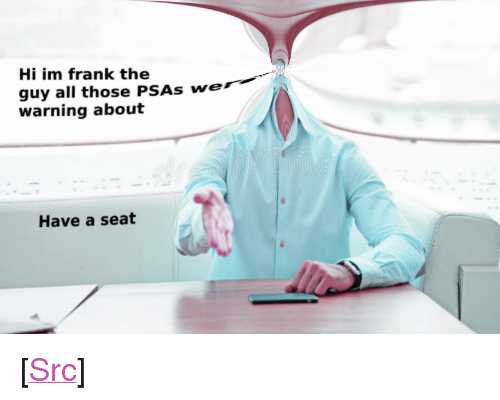 "Reddit, Announcement, and Com: Hi im frank the  guy all those PSAs we  warning about  Have a seat <p>[<a href=""https://www.reddit.com/r/surrealmemes/comments/8gijo8/public_service_announcement/"">Src</a>]</p>"