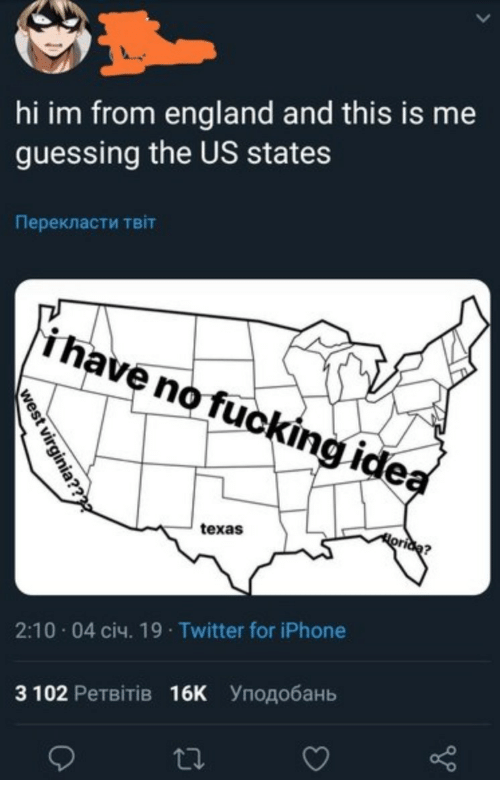 England, Iphone, and Twitter: hi im from england and this is me  guessing the US states  Перекласти твіт  i have nofuckingide  texas  2:10-04 січ. 19 . Twitter for iPhone  З 102 Ретвітів 16K уподобань