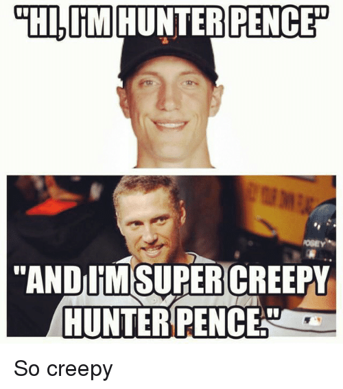 Mlb and Hunter Pence: HI, IM HUNTER PENCE  ANDUMSUPERCREEPY  HUNTER PENCENo So creepy