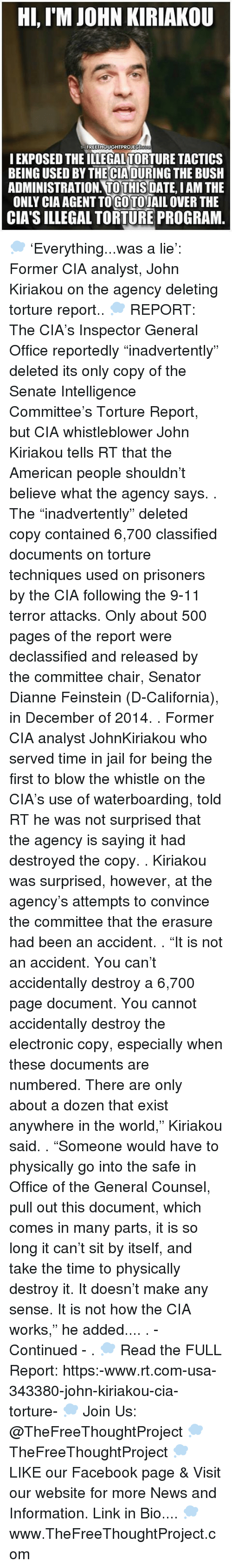 "Memes, Blow the Whistle, and Dianne Feinstein: Hi, IM JOHN KIRIAKOU  FREETHOUGHTPROJECT  I EXPOSED THEILLEGALTORTURE TACTICS  BEING USED BYTHECIADURING THE BUSH  ADMINISTRATION TO THIS  DATE IAM THE  ONLY CIAAGENTTOGOTOJAIL OVER THE  CIA's ILLEGAL TORTURE PROGRAM 💭 'Everything...was a lie': Former CIA analyst, John Kiriakou on the agency deleting torture report.. 💭 REPORT: The CIA's Inspector General Office reportedly ""inadvertently"" deleted its only copy of the Senate Intelligence Committee's Torture Report, but CIA whistleblower John Kiriakou tells RT that the American people shouldn't believe what the agency says. . The ""inadvertently"" deleted copy contained 6,700 classified documents on torture techniques used on prisoners by the CIA following the 9-11 terror attacks. Only about 500 pages of the report were declassified and released by the committee chair, Senator Dianne Feinstein (D-California), in December of 2014. . Former CIA analyst JohnKiriakou who served time in jail for being the first to blow the whistle on the CIA's use of waterboarding, told RT he was not surprised that the agency is saying it had destroyed the copy. . Kiriakou was surprised, however, at the agency's attempts to convince the committee that the erasure had been an accident. . ""It is not an accident. You can't accidentally destroy a 6,700 page document. You cannot accidentally destroy the electronic copy, especially when these documents are numbered. There are only about a dozen that exist anywhere in the world,"" Kiriakou said. . ""Someone would have to physically go into the safe in Office of the General Counsel, pull out this document, which comes in many parts, it is so long it can't sit by itself, and take the time to physically destroy it. It doesn't make any sense. It is not how the CIA works,"" he added.... . - Continued - . 💭 Read the FULL Report: https:-www.rt.com-usa-343380-john-kiriakou-cia-torture- 💭 Join Us: @TheFreeThoughtProject 💭 TheFreeThoughtProject 💭 LIKE our Facebook page & Visit our website for more News and Information. Link in Bio.... 💭 www.TheFreeThoughtProject.com"