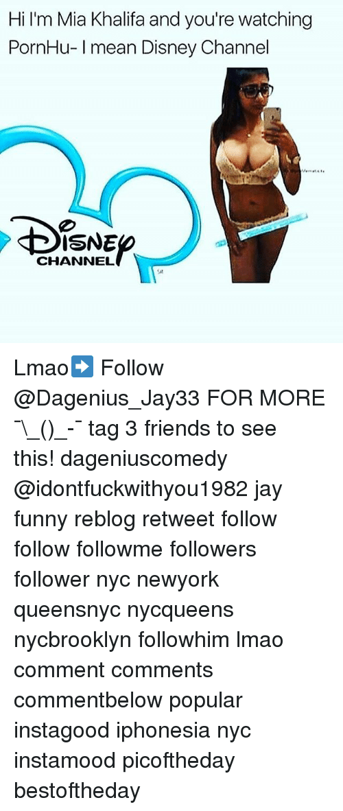 Disney, Friends, and Funny: Hi I'm Mia Khalifa and you're watching  PornHu- Imean Disney Channel  of  ISNE  CHANNEL Lmao➡️ Follow @Dagenius_Jay33 FOR MORE ¯\_(ツ)_-¯ tag 3 friends to see this! dageniuscomedy @idontfuckwithyou1982 jay funny reblog retweet follow follow followme followers follower nyc newyork queensnyc nycqueens nycbrooklyn followhim lmao comment comments commentbelow popular instagood iphonesia nyc instamood picoftheday bestoftheday