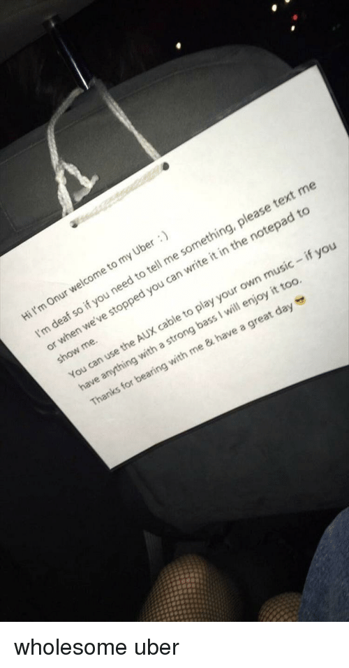 Af, Music, and Uber: Hi I'm On  ur welcome to my  u need to tell me something, please t  stopped you can write it in the notepad to  af so if yo  ext me  I'm de  or when we've  show me.  You can use the  AUX cable to play your own music - if you  have anything with a strong bass I will enjoy it too  Thanks for bearing with me & have a great daye wholesome uber