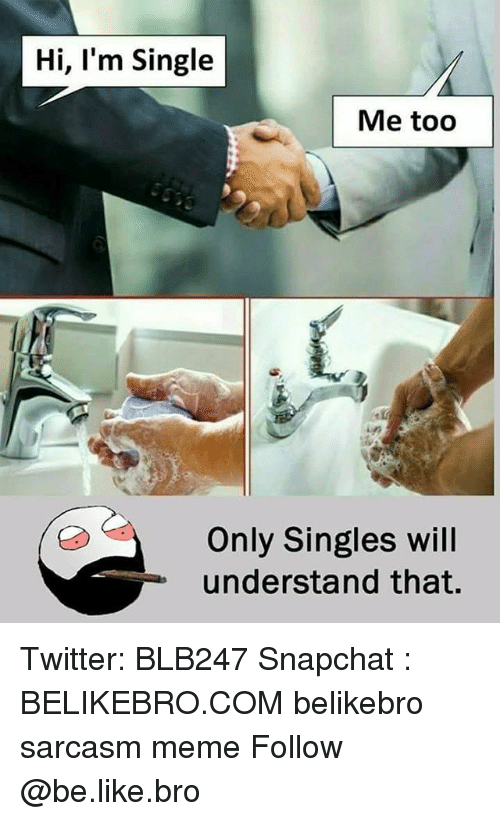 Be Like, Meme, and Memes: Hi, I'm Single  Me too  Only Singles will  understand that. Twitter: BLB247 Snapchat : BELIKEBRO.COM belikebro sarcasm meme Follow @be.like.bro