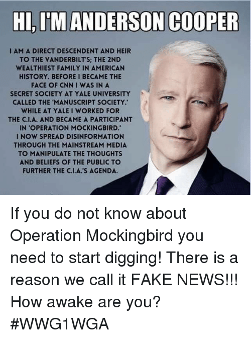 cnn.com, Fake, and Family: HI,I'MANDERSON COOPER  I AM A DIRECT DESCENDENT AND HEIR  TO THE VANDERBILT'S: THE 2ND  WEALTHIEST FAMILY IN AMERICAN  HISTORY.BEFORE I BECAME THE  FACE OF CNN I WAS IN A  SECRET SOCIETY AT YALE UNIVERSITY  CALLED THE 'MANUSCRIPT SOCIETY.  WHILE AT YALE I WORKED FOR  THE C.I.A. AND BECAME A PARTICIPANT  IN OPERATION MOCKINGBIRD.  I NOW SPREAD DISINFORMATION  THROUGH THE MAINSTREAM MEDIA  TO MANIPULATE THE THOUGHTS  AND BELIEFS OF THE PUBLIC TO  FURTHER THE C.I.A.'S AGENDA If you do not know about Operation Mockingbird you need to start digging!  There is a reason we call it FAKE NEWS!!!  How awake are you?    #WWG1WGA