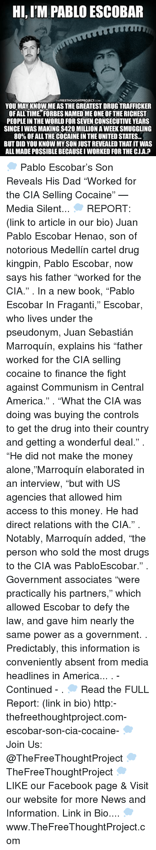 "Being Alone, America, and Dad: HI, ITM PABLO ESCOBAR  FREETHOUGHTPROJECT  COM  YOU MAY KNOW MEAS THE GREATESTDRUGTRAFFICKER  OFALL TIME FORBES NAMEDME ONE OF THE RICHEST  PEOPLEIN THE WORLD FOR SEVEN CONSECUTIVE YEARS  SINCEIWAS MAKING$420 MILLION A WEEK SMUGGLING  80% OFALL THE COCAINEINTHE UNITED STATES..  BUT DID YOU KNOW MYSON JUSTREVEALED THAT IT WAS  ALL MADEPOSSIBLE BECAUSEIWORKED FOR THE C.IA.P 💭 Pablo Escobar's Son Reveals His Dad ""Worked for the CIA Selling Cocaine"" — Media Silent... 💭 REPORT: (link to article in our bio) Juan Pablo Escobar Henao, son of notorious Medellín cartel drug kingpin, Pablo Escobar, now says his father ""worked for the CIA."" . In a new book, ""Pablo Escobar In Fraganti,"" Escobar, who lives under the pseudonym, Juan Sebastián Marroquín, explains his ""father worked for the CIA selling cocaine to finance the fight against Communism in Central America."" . ""What the CIA was doing was buying the controls to get the drug into their country and getting a wonderful deal."" . ""He did not make the money alone,""Marroquín elaborated in an interview, ""but with US agencies that allowed him access to this money. He had direct relations with the CIA."" . Notably, Marroquín added, ""the person who sold the most drugs to the CIA was PabloEscobar."" . Government associates ""were practically his partners,"" which allowed Escobar to defy the law, and gave him nearly the same power as a government. . Predictably, this information is conveniently absent from media headlines in America... . - Continued - . 💭 Read the FULL Report: (link in bio) http:-thefreethoughtproject.com-escobar-son-cia-cocaine- 💭 Join Us: @TheFreeThoughtProject 💭 TheFreeThoughtProject 💭 LIKE our Facebook page & Visit our website for more News and Information. Link in Bio.... 💭 www.TheFreeThoughtProject.com"