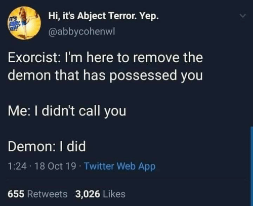 Twitter, App, and Demon: Hi, it's Abject Terror. Yep.  IT'S  ABBY  @abbycohenwl  Exorcist: I'm here to remove the  demon that has possessed you  Me: I didn't call you  Demon: I did  1:24 18 Oct 19 · Twitter Web App  655 Retweets 3,026 Likes