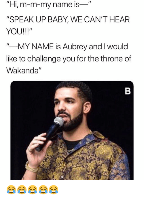 """Girl Memes, Baby, and M&m: """"Hi, m-m-my name is-  """"SPEAK UP BABY, WE CAN'T HEAR  YOU!!!""""  """"-MY NAME is Aubrey and I would  like to challenge you for the throne of  Wakanda"""" 😂😂😂😂😂"""