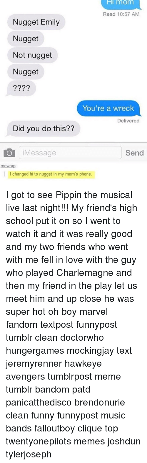 Memes, Pippin, and The Play: HI mom  Read 10:57 AM  Nugget Emily  Nugget  Not nugget  Nugget  You're a wreck  Delivered  Did you do this??  Send  Message  mCWrap  I changed hi to nugget in my mom's phone. I got to see Pippin the musical live last night!!! My friend's high school put it on so I went to watch it and it was really good and my two friends who went with me fell in love with the guy who played Charlemagne and then my friend in the play let us meet him and up close he was super hot oh boy marvel fandom textpost funnypost tumblr clean doctorwho hungergames mockingjay text jeremyrenner hawkeye avengers tumblrpost meme tumblr bandom patd panicatthedisco brendonurie clean funny funnypost music bands falloutboy clique top twentyonepilots memes joshdun tylerjoseph
