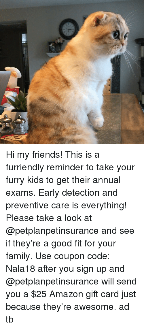 Amazon, Family, and Friends: Hi my friends! This is a furriendly reminder to take your furry kids to get their annual exams. Early detection and preventive care is everything! Please take a look at @petplanpetinsurance and see if they're a good fit for your family. Use coupon code: Nala18 after you sign up and @petplanpetinsurance will send you a $25 Amazon gift card just because they're awesome. ad tb