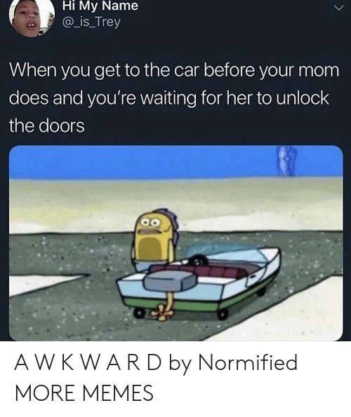 Dank, Memes, and Target: Hi  My  Name  a is_Trey  When you get to the car before your mom  does and you're waiting for her to unlock  the doors A W K W A R D by Normified MORE MEMES