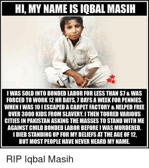 Memes, Pakistan, and 🤖: HI, MY NAME IS IQBAL MASIH  I WAS SOLD INTOBONDED LABOR FOR LESS THAN $1&WAS  FORCED TO WORK 12 HR DAYS, 1 DAYS A WEEK FOR PENNIES.  WHENIWAS10IESCAPED A CARPET FACTORY &HELPED FREE  OVER 3000 KIDS FROM SLAVERY ITHEN TOURED VARIOUS  CITIESIN PAKISTAN ASKING THE MASSES TO STAND WITH ME  AGAINSTCHILD BONDED LABOR BEFOREIWAS MURDERED.  I DIED STANDING UP FOR MY BELIEFS ATTHEAGE OF 12,  BUT MOST PEOPLE HAVE NEVER HEARD MYNAME. RIP Iqbal Masih