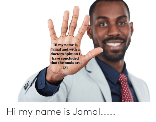 Dank Memes, Gay, and Name: Hi my name is  Jamal and with a  doctors opinion I  have concluded  that the mods are  gay Hi my name is Jamal.....