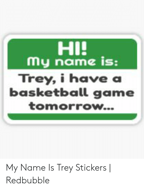 Hi My Name Is Trey I Have A Basketball Game Tomorrow My