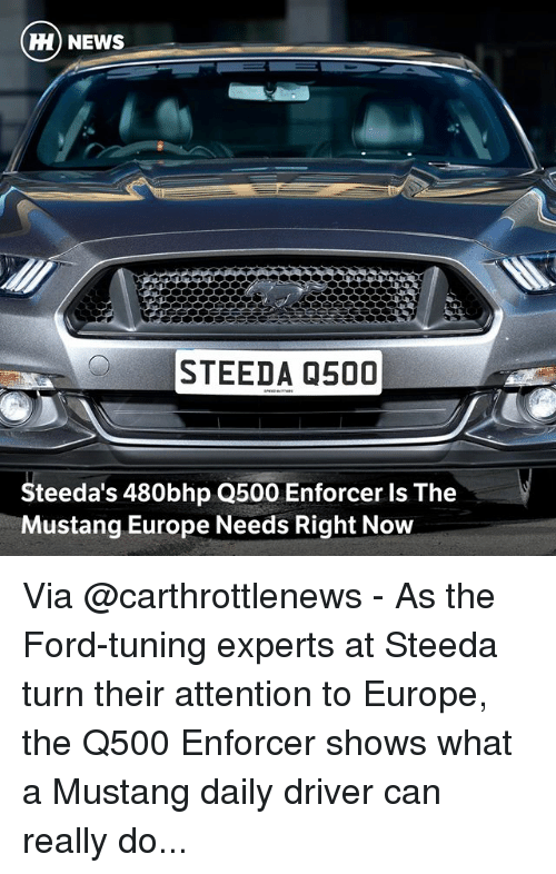 Memes, News, and Europe: Hi) NEWS  STEEDA 0500  Steeda's 480bhp Q500 Enforcer Is The  Mustang Europe Needs Right Now Via @carthrottlenews - As the Ford-tuning experts at Steeda turn their attention to Europe, the Q500 Enforcer shows what a Mustang daily driver can really do...