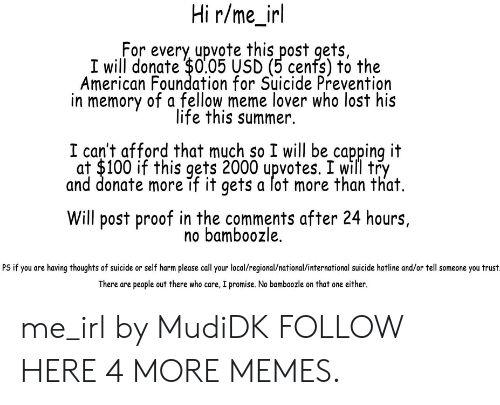 Anaconda, Dank, and Life: Hi r/me_irl  For every upvote this post gets,  I will donate $0.05 USD (5 cenfs) to the  American Foundation for Suicide Prevention  in memory of a fellow meme lover who lost his  life this summer.  I can't afford that much so I will be capping it  at $100 if this gets 2000 upvotes. I will try  and donate more if it gets a lot more than that.  Will post proof in the comments after 24 hours,  no bamboozle.  PS if you are having thoughts of suicide or self harm please call your local/regional/national/international suicide hotline and/or tell someone you trust  There are people out there who care, I promise. No bamboozle on that one either. me_irl by MudiDK FOLLOW HERE 4 MORE MEMES.
