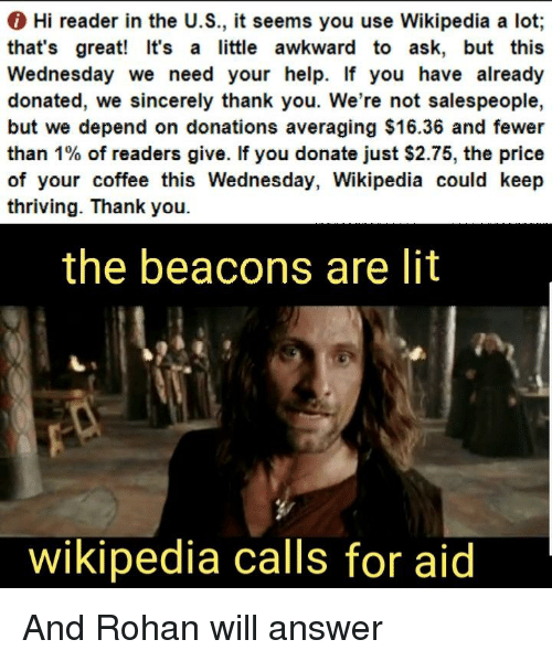 Lit, Wikipedia, and Awkward: Hi reader in the U.S., it seems you use Wikipedia a lot;  that's great! It's a little awkward to ask, but this  Wednesday we need your help. If you have already  donated, we sincerely thank you. We're not salespeople,  but we depend on donations averaging $16.36 and fewer  than 1% of readers give. If you donate just $2.75, the price  of your coffee this Wednesday, Wikipedia could keep  thriving. Thank you.  the beacons are lit  wikipedia calls for aid