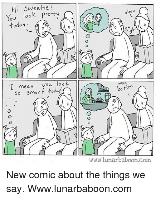 Memes, Mean, and Today: Hi SWeetie!  You look Pretty  today  hem  I mean you loo K  so smart today  much  better  www.lunarbaboon.com New comic about the things we say. Www.lunarbaboon.com