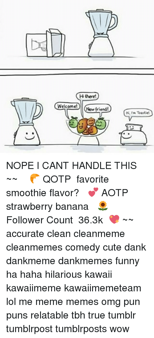 Cute, Dank, and Funny: Hi there!  Welcome!  New friend!  Hi, Toastet NOPE I CANT HANDLE THIS ~✿~ ↝ 🥐 QOTP ↬ favorite smoothie flavor? ↝ 💕 AOTP ↬ strawberry banana ↝ 🌻 Follower Count ↬ 36.3k 💖 ~✿~ accurate clean cleanmeme cleanmemes comedy cute dank dankmeme dankmemes funny ha haha hilarious kawaii kawaiimeme kawaiimemeteam lol me meme memes omg pun puns relatable tbh true tumblr tumblrpost tumblrposts wow