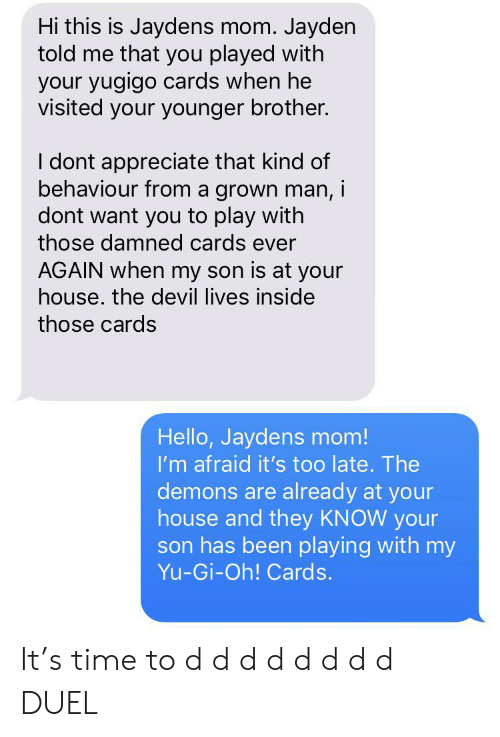 Hello, Yu-Gi-Oh, and Devil: Hi this is Jaydens mom. Jayden  told me that you played with  your yugigo cards when he  visited your younger brother.  I dont appreciate that kind of  behaviour from a grown man, i  dont want you to play with  those damned cards ever  AGAIN when my son is at your  house. the devil lives inside  those cards  Hello, Jaydens mom!  I'm afraid it's too late. The  demons are already at your  house and they KNOW your  son has been playing with my  Yu-Gi-Oh! Cards. It's time to d d d d d d d d DUEL