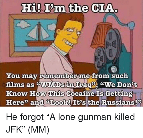 """Memes, Cocaine, and 🤖: Hi! T'm the CIA  You may remember mefrom such  films as sWaMDs in Irag We Don't  Know How This Cocaine Gettin  Here"""" and GLook! It's the Russians!x  Is He forgot """"A lone gunman killed JFK"""" (MM)"""