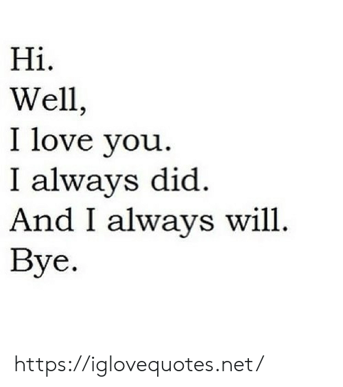 Love, I Love You, and Net: Hi  Wel  I love you  I always did  And I always will  Вye. https://iglovequotes.net/