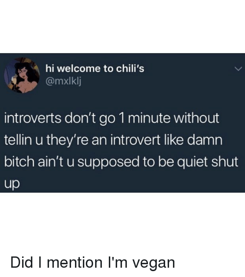 Bitch, Chilis, and Funny: hi welcome to chili's  @mxlklj  introverts don't go 1 minute without  tellin u they're an introvert like damn  bitch ain't u supposed to be quiet shut  up Did I mention I'm vegan