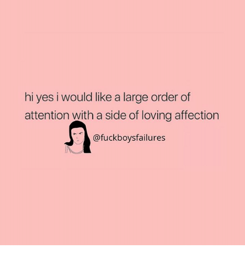 Girl Memes, Yes, and Order: hi yes i would like a large order of  attention with a side of loving affection  @fuckboysfailures