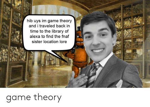 Game, History, and Library: hib uys im game theory  and i traveled back in  time to the library of  alexa to find the fnaf  sister location lore game theory
