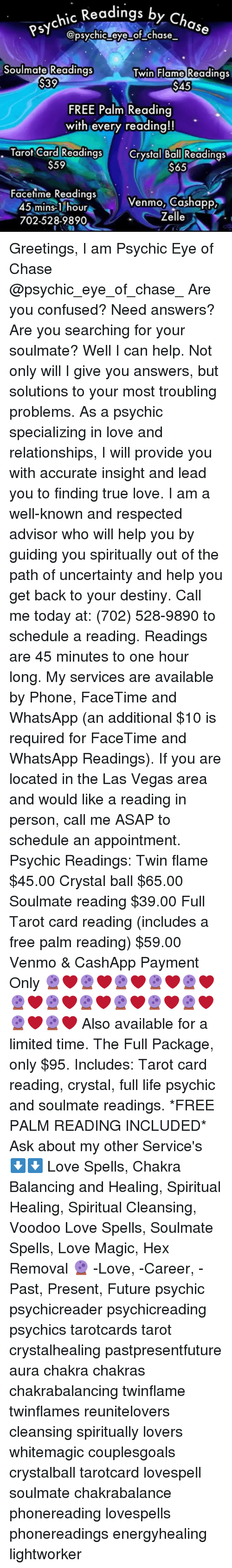 Confused, Destiny, and Facetime: hic Readings by Cho  @psychic eye of chase  Soulmate Readings  S39  win Flame Readings  $45  FREE Palm Reading  with every reading!!  Taro/Card!Readings  $59  Card Readings Crystal Ball Readings  $65  Facetime Readings  45 mins-1 hour  702-528-9890  Venmo, Cashapp  Zelle Greetings, I am Psychic Eye of Chase @psychic_eye_of_chase_ Are you confused? Need answers? Are you searching for your soulmate? Well I can help. Not only will I give you answers, but solutions to your most troubling problems. As a psychic specializing in love and relationships, I will provide you with accurate insight and lead you to finding true love. I am a well-known and respected advisor who will help you by guiding you spiritually out of the path of uncertainty and help you get back to your destiny. Call me today at: (702) 528-9890 to schedule a reading. Readings are 45 minutes to one hour long. My services are available by Phone, FaceTime and WhatsApp (an additional $10 is required for FaceTime and WhatsApp Readings). If you are located in the Las Vegas area and would like a reading in person, call me ASAP to schedule an appointment. Psychic Readings: Twin flame $45.00 Crystal ball $65.00 Soulmate reading $39.00 Full Tarot card reading (includes a free palm reading) $59.00 Venmo & CashApp Payment Only 🔮❤🔮❤🔮❤🔮❤🔮❤🔮❤🔮❤🔮❤🔮❤🔮❤🔮❤🔮❤🔮❤ Also available for a limited time. The Full Package, only $95. Includes: Tarot card reading, crystal, full life psychic and soulmate readings. *FREE PALM READING INCLUDED* Ask about my other Service's ⬇⬇ Love Spells, Chakra Balancing and Healing, Spiritual Healing, Spiritual Cleansing, Voodoo Love Spells, Soulmate Spells, Love Magic, Hex Removal 🔮 -Love, -Career, -Past, Present, Future psychic psychicreader psychicreading psychics tarotcards tarot crystalhealing pastpresentfuture aura chakra chakras chakrabalancing twinflame twinflames reunitelovers cleansing spiritually lovers whitemagic couplesgoals crystalball tarotcard lovespell sou