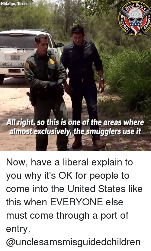 Memes, Texas, and United: Hidalgo, Texas  Est  1775  it  ORDER PA  All right, so this is one of the areas where  almost exclusively, the smugglers use it Now, have a liberal explain to you why it's OK for people to come into the United States like this when EVERYONE else must come through a port of entry. @unclesamsmisguidedchildren