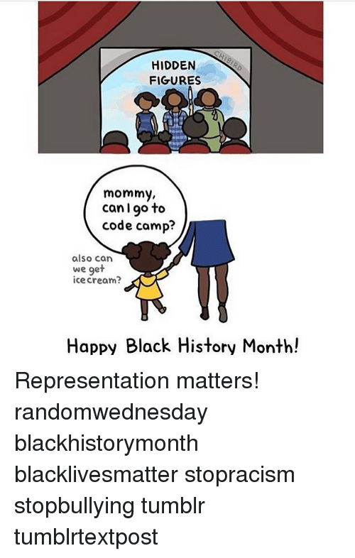 Black History Month, Black Lives Matter, and Memes: HIDDEN  FIGURES  mommy,  can I go to  code camp?  also can  we get  ice cream  Happy Black History Month! Representation matters! randomwednesday blackhistorymonth blacklivesmatter stopracism stopbullying tumblr tumblrtextpost