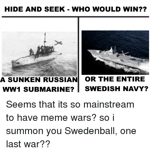 Meme, Navy, and Russian: HIDE AND SEEK-WHO WOULD WIN??  A SUNKEN RUSSIAN OR THE ENTIRE  WW1 SUBMARINE?|SWEDISH NAVY? Seems that its so mainstream to have meme wars? so i summon you Swedenball, one last war??