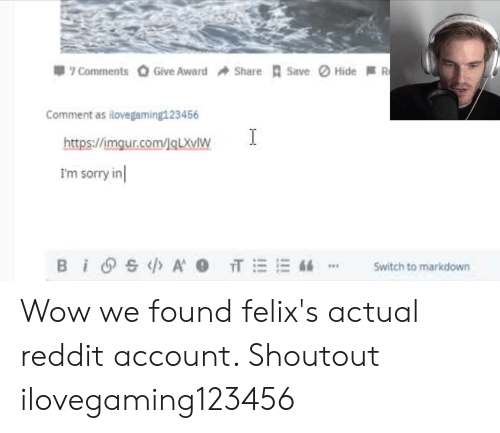Reddit, Sorry, and Wow: Hide R  Give Award  Save  7 Comments  Share  Comment as ilovegaming123456  I  https://imgur.com/lq LXVW  Im sorry in  BISA T E 6  Switch to markdown Wow we found felix's actual reddit account. Shoutout ilovegaming123456