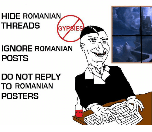 Ignorant, Memes, and Romanian: HIDE ROMANIAN  THREADS  GYPSIES  IGNORE ROMANIAN  POSTS  DO NOT REPLY  TO ROMANIAN  POSTERS