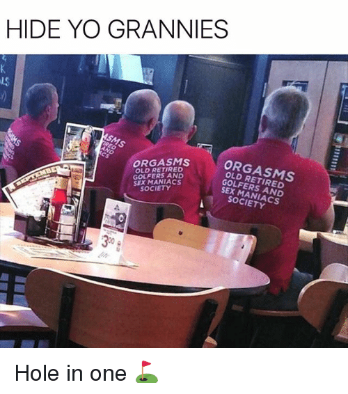Funny, Sex, and Yo: HIDE YO GRANNIES  LS  ORGASMS  OLD RETIRED  GOLFERS AND  SEX MANIACS  SOCIETY  ORGASMS  OLD RETIRED  GOLFERS AND  SEX MANIACS  SOCIETY  30 Hole in one ⛳️
