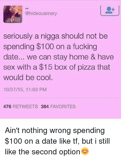Anaconda, Fucking, and Memes: @hideousmary  seriously a nigga should not be  spending $100 on a fucking  date... we can stay home & have  sex with a $15 box of pizza that  would be cool.  10/27/15, 11:03 PM  476 RETWEETS 384 FAVORITES Ain't nothing wrong spending $100 on a date like tf, but i still like the second option😊