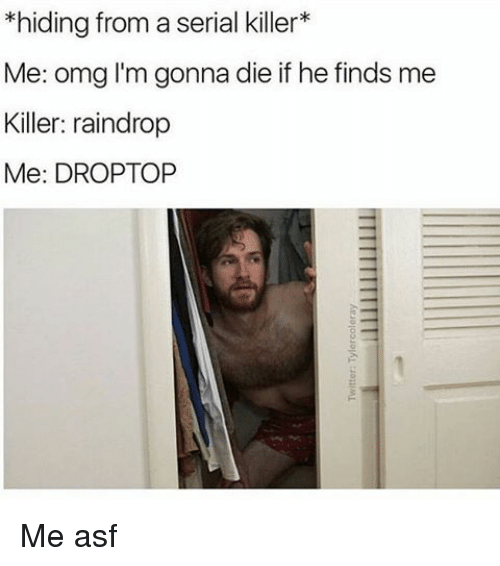 Memes, Serial, and 🤖: *hiding from a serial killer  Me: omg I'm gonna die if he finds me  Killer: raindrop  Me: DROPTOP Me asf