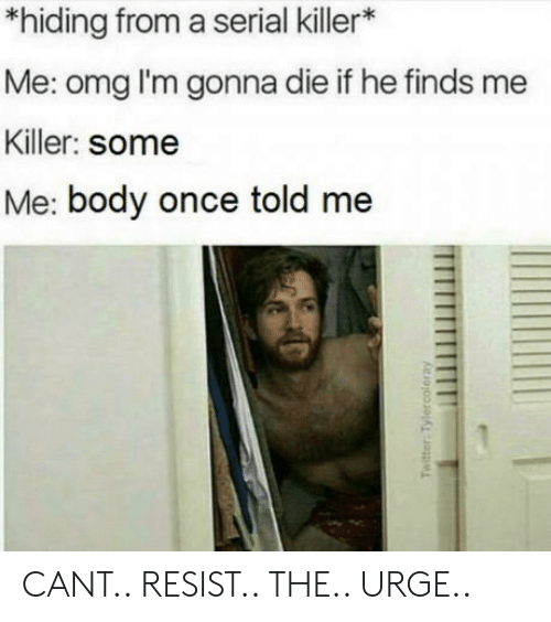 Omg, Serial, and Once: *hiding from a serial killer*  Me: omg l'm gonna die if he finds me  Killer: some  Me: body once told me CANT.. RESIST.. THE.. URGE..