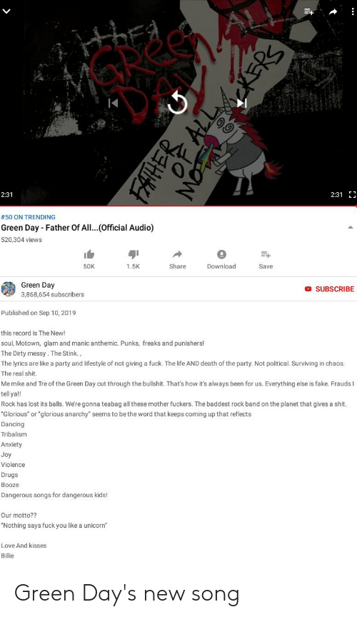 """Dancing, Drugs, and Fake: HIEA  2:31 E  2:31  #50 ON TRENDING  Green Day Father Of All...(Official Audio)  520,304 views  Share  Download  50K  1.5K  Save  Green Day  O SUBSCRIBE  3,868,654 subscribers  Published on Sep 10, 2019  this record is The New!  soul, Motown, glam and manic anthemic. Punks, freaks and punishers!  The Dirty messy . The Stink.,  The lyrics are like a party and lifestyle of not giving a fuck. The life AND death of the party. Not political. Surviving in chaos.  The real shit.  Me mike and Tre of the Green Day cut through the bullshit. That's how it's always been for us. Everything else is fake. Frauds I  tell ya!!  Rock has lost its balls. We're gonna teabag all these mother fuckers. The baddest rock band on the planet that gives a shit.  """"Glorious"""" or """"glorious anarchy"""" seems to be the word that keeps coming up that reflects  Dancing  Tribalism  Anxiety  Joy  Violence  Drugs  Booze  Dangerous songs for dangerous kids!  Our motto??  """"Nothing says fuck you like a unicorn""""  Love And kisses  Billie Green Day's new song"""
