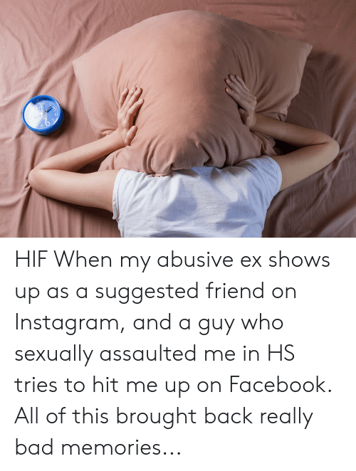 Bad, Facebook, and Instagram: HIF When my abusive ex shows up as a suggested friend on Instagram, and a guy who sexually assaulted me in HS tries to hit me up on Facebook. All of this brought back really bad memories...