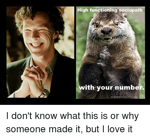 High Functioning Sociopath With Your Number I Don't Know