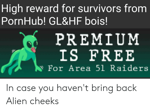 Pornhub, Alien, and Free: High reward for survivors from  PornHub! GL&HF bois!  PREMIUM  IS FREE  For Area 51 Raiders In case you haven't bring back Alien cheeks
