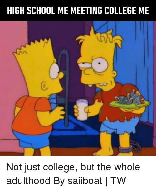 College, Dank, and School: HIGH SCHOOL ME MEETING COLLEGE ME  C. Not just college, but the whole adulthood  By saiiboat | TW