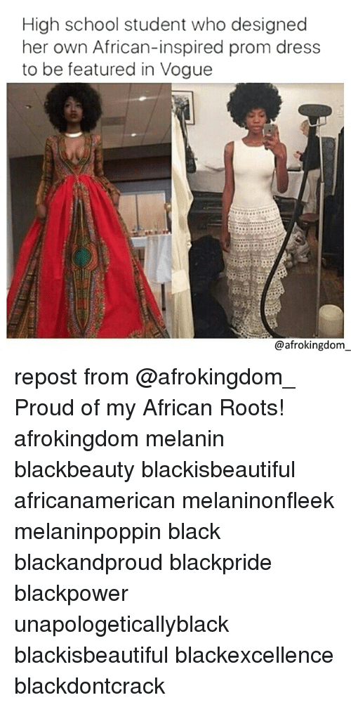 Memes, School, and Black Don't Crack: High school student who designed  her own African-inspired prom dress  to be featured in Vogue  @afrokingdom repost from @afrokingdom_ Proud of my African Roots! afrokingdom melanin blackbeauty blackisbeautiful africanamerican melaninonfleek melaninpoppin black blackandproud blackpride blackpower unapologeticallyblack blackisbeautiful blackexcellence blackdontcrack