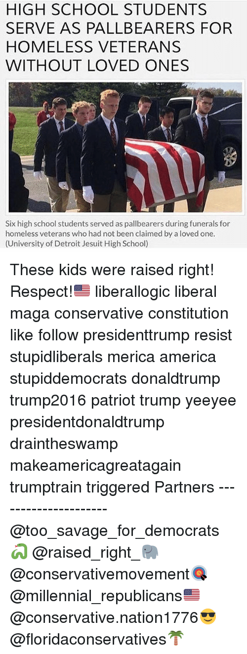 America, Detroit, and Homeless: HIGH SCHOOL STUDENTS  SERVE AS PALLBEARERS FOR  HOMELESS VETERANS  WITHOUT LOVED ONES  Six high school students served as pallbearers during funerals for  homeless veterans who had not been claimed by a loved one.  (University of Detroit Jesuit High School) These kids were raised right! Respect!🇺🇸 liberallogic liberal maga conservative constitution like follow presidenttrump resist stupidliberals merica america stupiddemocrats donaldtrump trump2016 patriot trump yeeyee presidentdonaldtrump draintheswamp makeamericagreatagain trumptrain triggered Partners --------------------- @too_savage_for_democrats🐍 @raised_right_🐘 @conservativemovement🎯 @millennial_republicans🇺🇸 @conservative.nation1776😎 @floridaconservatives🌴