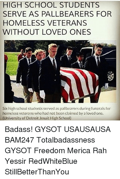 Detroit, Homeless, and Memes: HIGH SCHOOL STUDENTS  SERVE AS PALLBEARERS FOR  HOMELESS VETERANS  WITHOUT LOVED ONES  Six high school students served as pallbearers during funerals for  homeless veterans whohad not been claimed by a loved one.  University of Detroit Jesuit High School Badass! GYSOT USAUSAUSA BAM247 Totalbadassness GYSOT Freedom Merica Rah Yessir RedWhiteBlue StillBetterThanYou