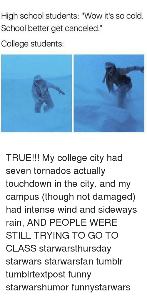 "Memes, Sideways, and 🤖: High school students: ""Wow it's so cold.  School better get canceled.""  College students: TRUE!!! My college city had seven tornados actually touchdown in the city, and my campus (though not damaged) had intense wind and sideways rain, AND PEOPLE WERE STILL TRYING TO GO TO CLASS starwarsthursday starwars starwarsfan tumblr tumblrtextpost funny starwarshumor funnystarwars"