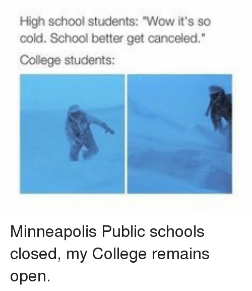 "College, School, and Wow: High school students: ""Wow it's so  cold. School better get canceled.""  College students: Minneapolis Public schools closed, my College remains open."